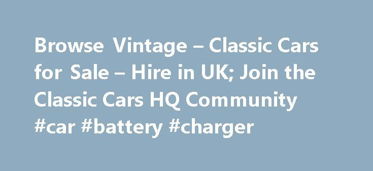 Browse Vintage – Classic Cars for Sale – Hire in UK; Join the Classic Cars HQ Community #car #battery #charger http://car-auto.nef2.com/browse-vintage-classic-cars-for-sale-hire-in-uk-join-the-classic-cars-hq-community-car-battery-charger/  #classic cars # Advert Email alerts Receive notification of new cars Free subsription Sign up for all classic car news Buy, Hire and Sell your classic car for free here at Classic Cars HQ with our community classified website You…Continue Reading