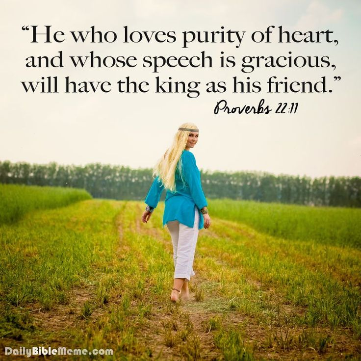 He who loves purity of heart, and whose speech is gracious, will have the King as his friend. Proverbs 22:11