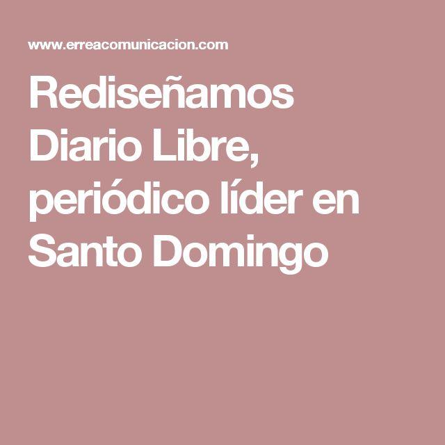 Rediseñamos Diario Libre, periódico líder en Santo Domingo