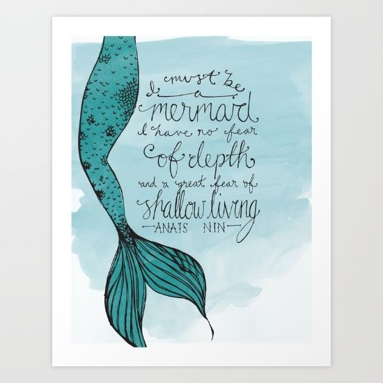 """""""I must be a mermaid,  I have no fear of depths and a great fear of shallow living."""" Anais Nin"""