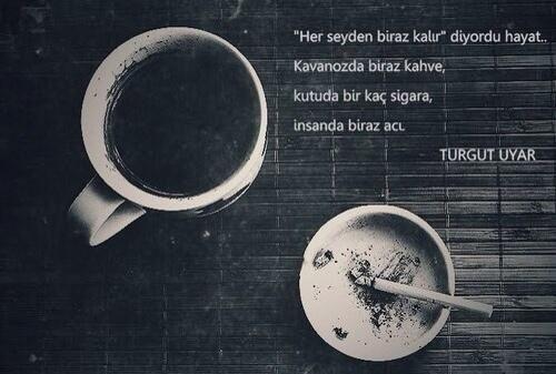 """""""Her şeyden biraz kalır."""" diyordu hayat.. Kavanozda biraz kahve, Kutuda bir kaç sigara, İnsanda biraz acı. //Turgut Uyar"""
