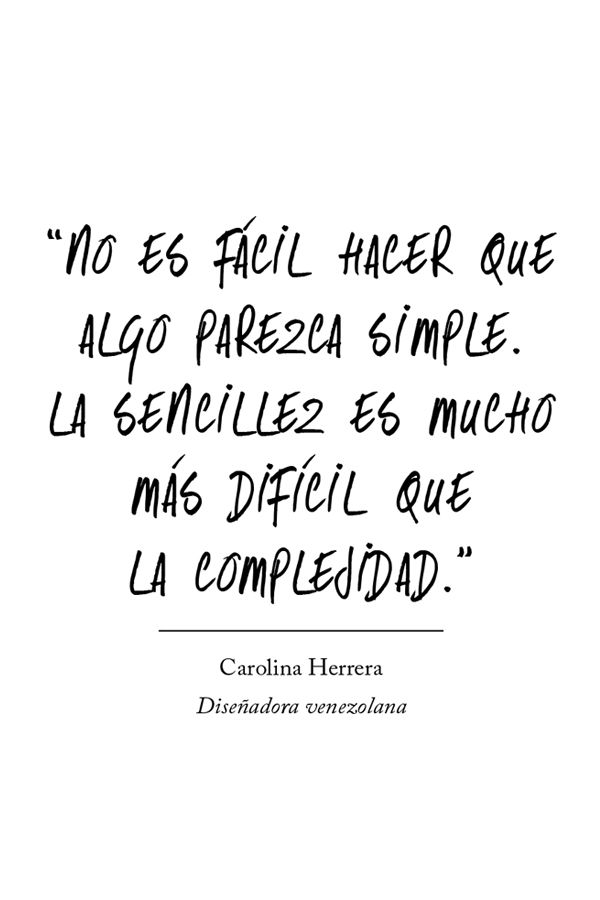 """""""No es fácil hacer que algo parezca simple. La sencillez es mucho más difícil que la complejidad."""" #frases #citas #CarolinaHerrera"""