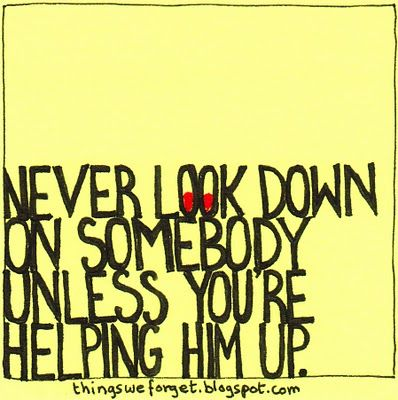 Never look down on someone else..unless you're helping them up