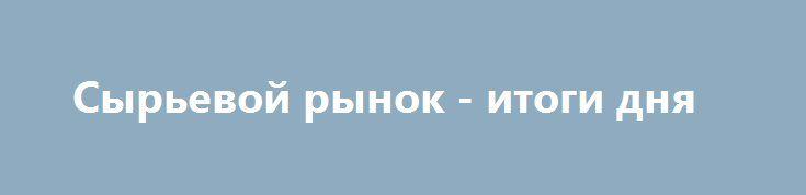 Сырьевой рынок - итоги дня http://krok-forex.ru/news/?adv_id=7313  Сырьевой рынок. Daily history за 2 июня 2016 года:   (сырье/цена закрытия/изменение, %)   — Oil 49.06 -0.22%   — Gold 1,212.90 +0.02%