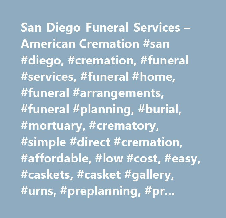 San Diego Funeral Services – American Cremation #san #diego, #cremation, #funeral #services, #funeral #home, #funeral #arrangements, #funeral #planning, #burial, #mortuary, #crematory, #simple #direct #cremation, #affordable, #low #cost, #easy, #caskets, #casket #gallery, #urns, #preplanning, #pre #planning, #pre-planning, #amcremation, #american #cremation #service, #carlsbad, #escondido, #riverside #county, #orange #county, #southern #california, #california, #san #diego #union #tribune…