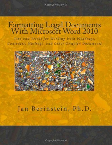 Formatting Legal Documents With Microsoft Word 2010: Tips and Tricks for Working With Pleadings, Contracts, Mailings, and Other Complex Documents by Jan Berinstein Ph.D.. $41.95. Publisher: Jan Berinstein (January 10, 2012). Publication: January 10, 2012