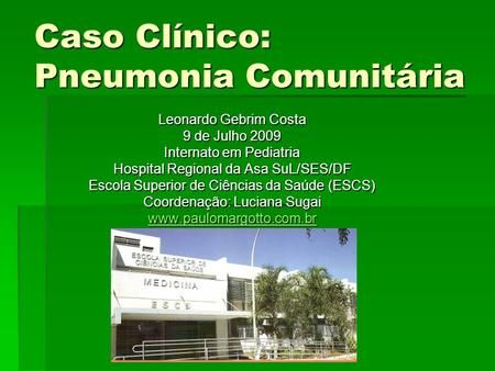 Caso Clínico: Pneumonia Comunitária Leonardo Gebrim Costa 9 de Julho 2009 Internato em Pediatria Hospital Regional da Asa SuL/SES/DF Escola Superior de.