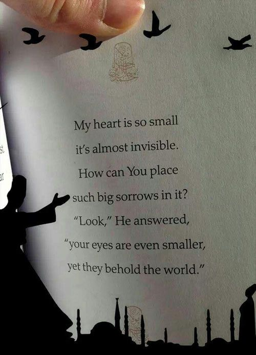 "My heart is so small it's almost invisible. How can You place  such big sorrows in it? ""Look,"" He answered, ""your eyes are even smaller, yet they behold the world.""   ― Rumi"