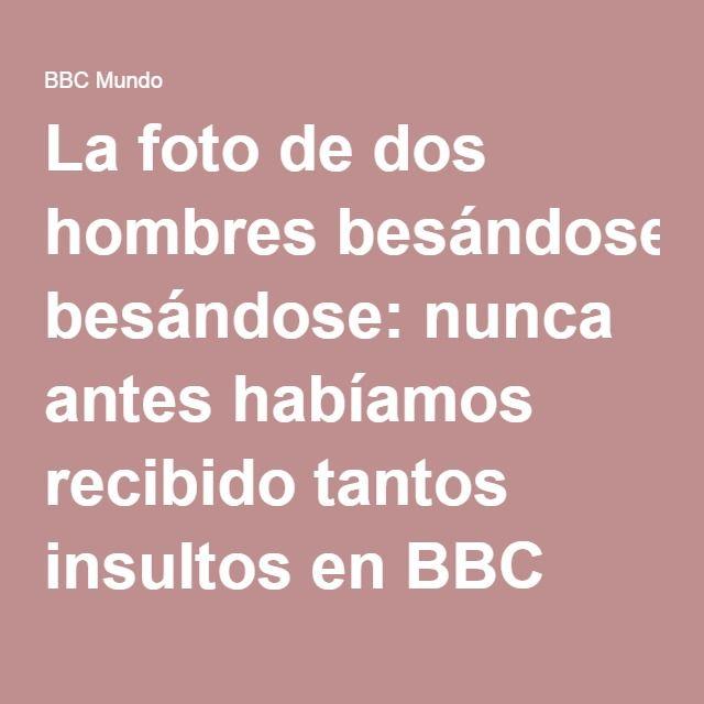 La foto de dos hombres besándose: nunca antes habíamos recibido tantos insultos en BBC Mundo - BBC Mundo