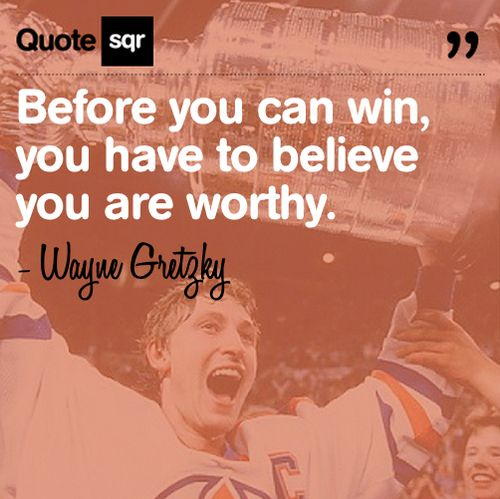 Before you can win, you have to believe you are worthy.  - Wayne Gretzky