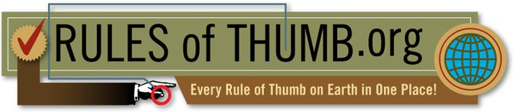 Rules of Thumb - those non-scientific principles learned from experience applied to everyday problems!