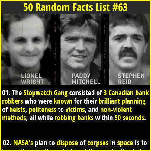 1. The Stopwatch Gang consisted of 3 Canadian bank robbers who were known for their brilliant planning of heists, politeness to victims, and non-violent methods, all while robbing banks within 90 seconds. 2. Usain Bolt's running gait is asymmetrical due to scoliosis, which has resulted in his left leg being longer than his right leg. Scientists aren't sure if his record-breaking sprint speeds are because of this or in spite of this