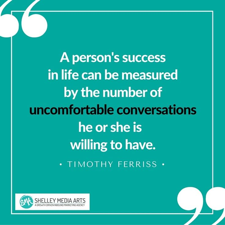 A person's success in life can be measured by the number of uncomfortable conversations he or she is willing to have. - Timothy Ferriss quote about entrepreneurship, leadership, innovation, risk taking http://blog.smamarketing.net/growth-doesnt-happen-by-accident-4-business-growth-lessons