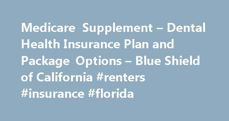 Medicare Supplement – Dental Health Insurance Plan and Package Options – Blue Shield of California #renters #insurance #florida http://insurance.remmont.com/medicare-supplement-dental-health-insurance-plan-and-package-options-blue-shield-of-california-renters-insurance-florida/  #supplemental dental insurance # Dental Plan and Package Options Blue Shield offers dental or dental and vision coverage specifically for Medicare Supplement plan members Our plans include two dental PPO plans and a…