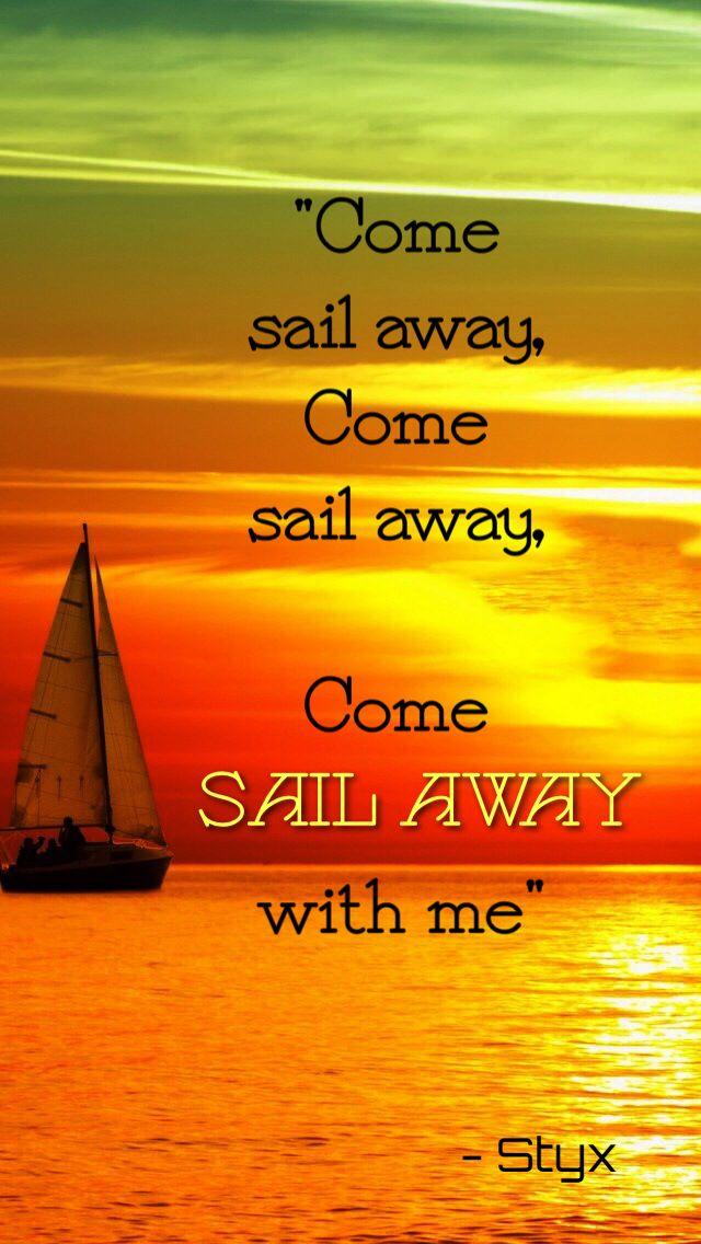 """""""Come sail away, come sail away, come sail away with me"""" - Styx"""