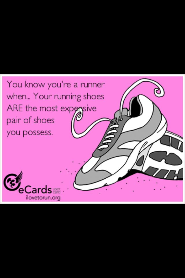 My running shoes are the most expensive shoes I own.  So stinkin' true. I hate spending $20 on shoes. My running shoes cost 6 times that!