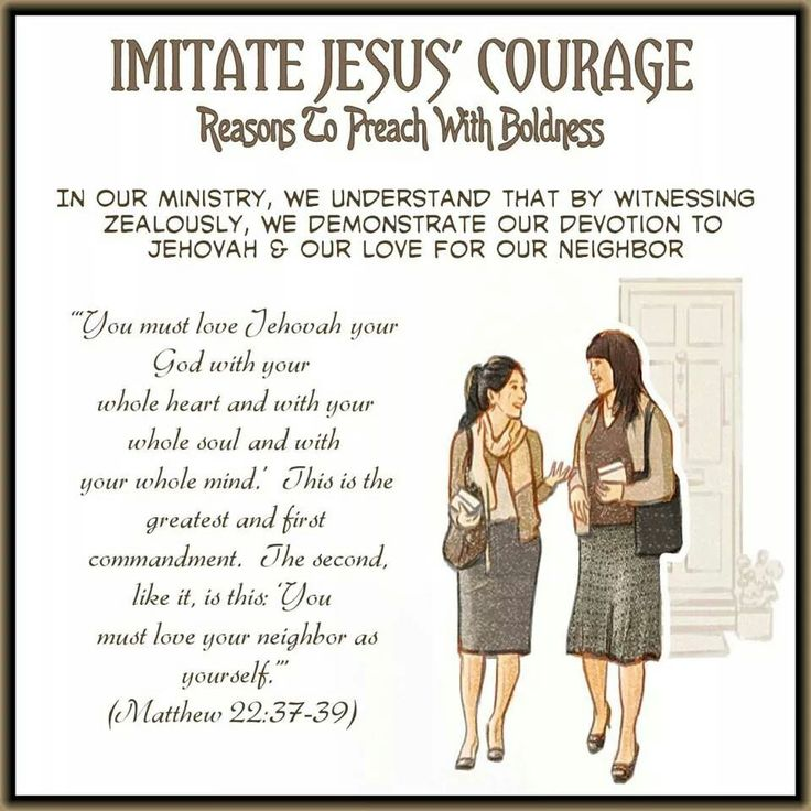 """IMITATE JESUS' COURAGE  Reasons To Preach With Boldness // In Our Ministry, We Understand That By Witnessing  Zealously, We Demonstrate Our Devotion To  Jehovah & Our Love For Our Neighbor//  """"'You must love Jehovahyour God with your  whole heart and with your whole souland with  your whole mind.'This is the greatest and first  commandment.The second, like it, is this: 'You  must love your neighbor as yourself.'"""" (Matthew 22:37-39)"""