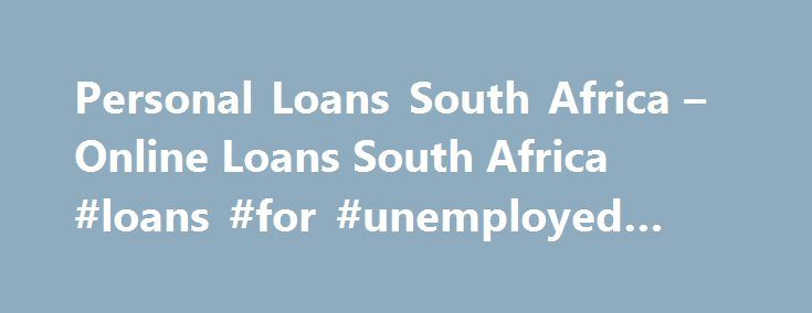 Personal Loans South Africa – Online Loans South Africa #loans #for #unemployed #people http://loan.remmont.com/personal-loans-south-africa-online-loans-south-africa-loans-for-unemployed-people/  #fast loans online # Personal Loans South Africa Home, Student, Vehicle Finance Online Loans About Personal Loans South Africa if you are looking for a source of easy and quick loans or personal loans south africa you should consider going to the bank to inquire about personal loans . every now and…