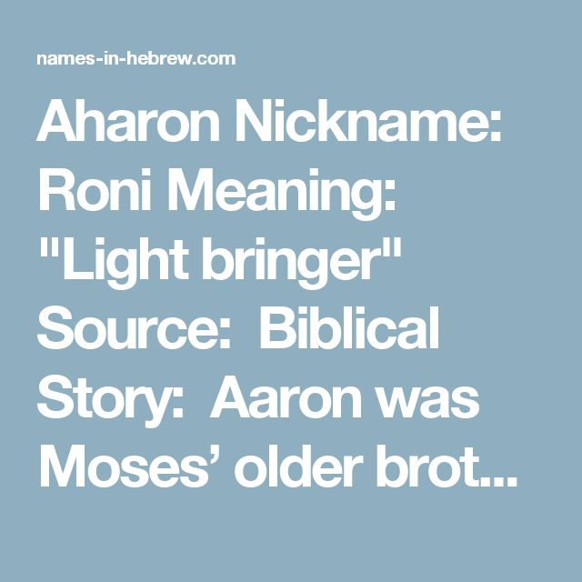 """Aharon Nickname: Roni Meaning: """"Light bringer"""" Source: Biblical Story: Aaron was Moses' older brother and served as his spokesman. The head of the priestly clan (the Cohanim), Aaron was legendary for making peace between people who were fighting or arguing. He was also renowned for his humility in spite of his important status. """"And you shall put them upon Aaron your brother, and his sons with him; and you shall anoint them, and consecrate them, and sanctify them, that they may minister…"""