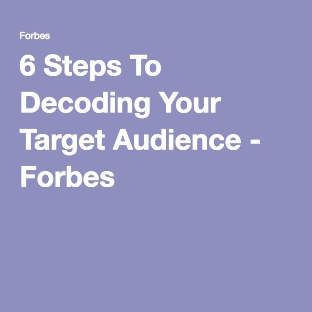 6 Steps To Decoding Your Target Audience - Forbes