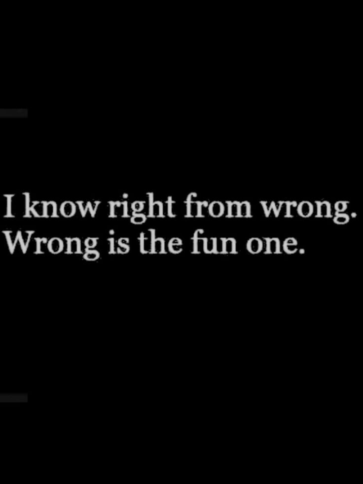 """I know right from wrong. Wrong is the fun one."" ~ trish :-)  http://www.ArousedWomanBlog.com"