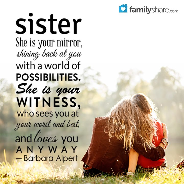 Sister. She is your mirror, shining back at you with a world of possibilities. She is your witness, who sees you at your worst and best, and loves you anyway. ― Barbara Alpert