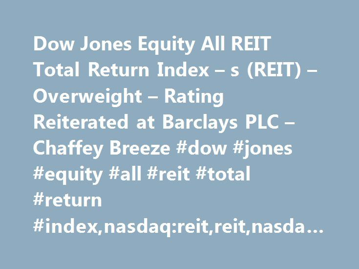 Dow Jones Equity All REIT Total Return Index – s (REIT) – Overweight – Rating Reiterated at Barclays PLC – Chaffey Breeze #dow #jones #equity #all #reit #total #return #index,nasdaq:reit,reit,nasdaq,reiterated #rating,barclays #plc http://pennsylvania.nef2.com/dow-jones-equity-all-reit-total-return-index-s-reit-overweight-rating-reiterated-at-barclays-plc-chaffey-breeze-dow-jones-equity-all-reit-total-return-indexnasdaqreitreitnasdaqr/  # Daily Ratings News for Dow Jones Equity All REIT…