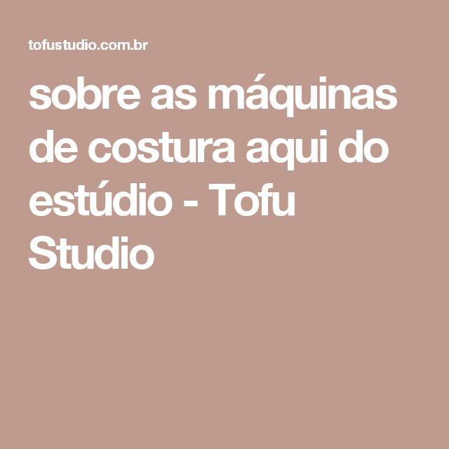 sobre as máquinas de costura aqui do estúdio - Tofu Studio