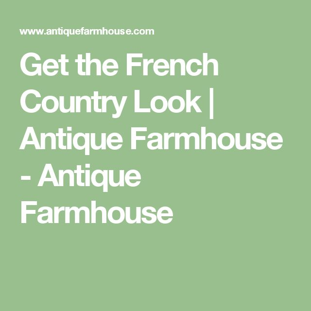 Get the French Country Look   Antique Farmhouse - Antique Farmhouse