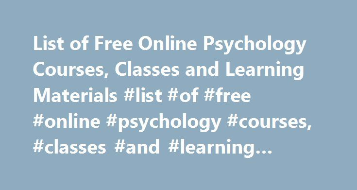 List of Free Online Psychology Courses, Classes and Learning Materials #list #of #free #online #psychology #courses, #classes #and #learning #materials http://game.nef2.com/list-of-free-online-psychology-courses-classes-and-learning-materials-list-of-free-online-psychology-courses-classes-and-learning-materials/  # List of Free Online Psychology Courses, Classes and Learning Materials Online Psychology Courses for Credit Students can find a number of free online psychology courses that don't…