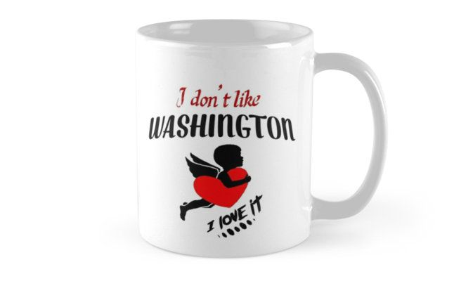 I Don't Like Washington , I Love it Mug