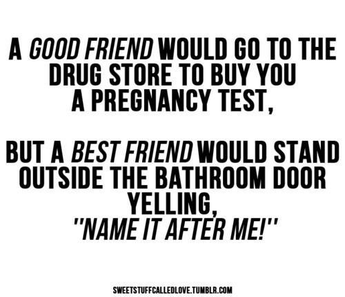 """a good friend would go to the druf store to buy you a pregnancy test, but a best friend would stand outside the bathroom door yelling, """"name it after me!"""""""