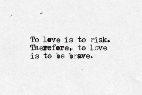 To love is to risk. Therefore, to love is to be brave ...