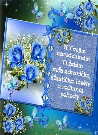 K Tvojim narodeninám Ti želám veľa zdravíčka, šťastíčka, lásky a rodinnej pohody