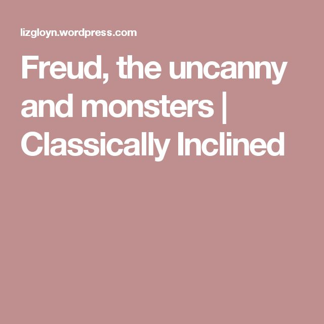 Freud, the uncanny and monsters | Classically Inclined
