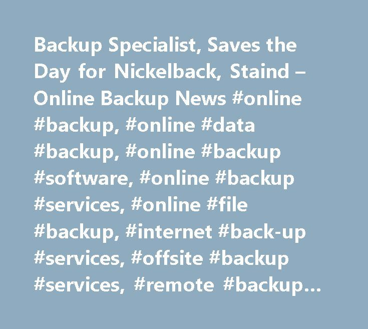Backup Specialist, Saves the Day for Nickelback, Staind – Online Backup News #online #backup, #online #data #backup, #online #backup #software, #online #backup #services, #online #file #backup, #internet #back-up #services, #offsite #backup #services, #remote #backup #services, #data #backup, #internet #data #storage, #hard #drive #data #backup, #data #backup #software, #backup, #online #backup #reviews, #online #pc #backup…