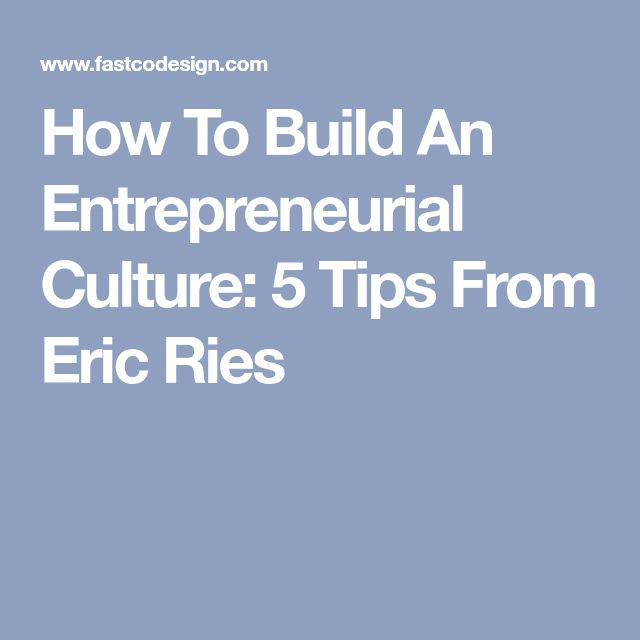 How To Build An Entrepreneurial Culture: 5 Tips From Eric Ries