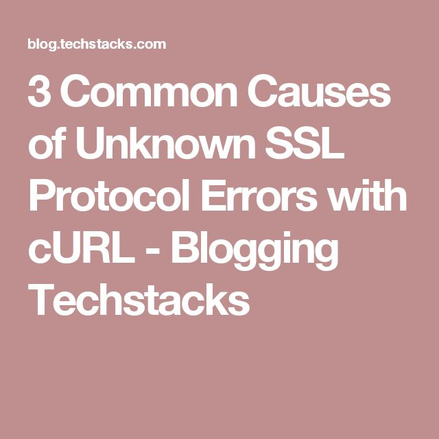 3 Common Causes of Unknown SSL Protocol Errors with cURL - Blogging Techstacks