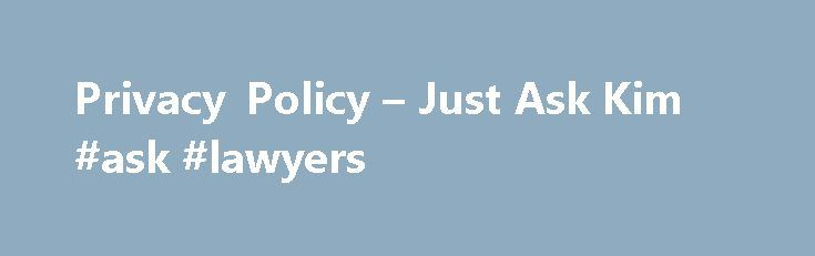 Privacy Policy – Just Ask Kim #ask #lawyers http://ask.nef2.com/2017/04/28/privacy-policy-just-ask-kim-ask-lawyers/  #just ask legal # Privacy Policy Welcome to http://just-ask-kim.com/(the Site ). We understand that privacy online is important to users of our Site, especially when conducting business. This statement governs our privacy policies with respect to those users of the Site ( Visitors ) who visit without transacting business and Visitors who register to transact business on the…