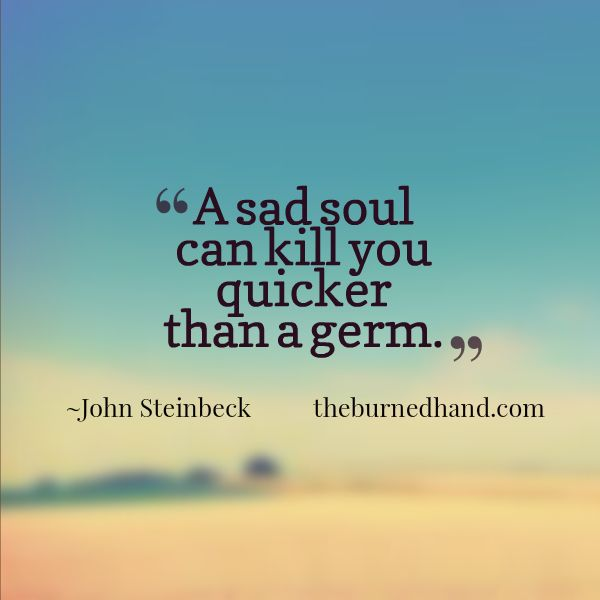 A sad soul can kill you quicker than a germ. ~ John Steinbeck