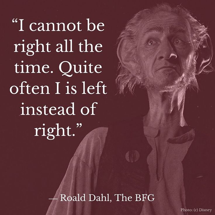 "I cannot be right all the time. Quite often I is left instead of right."" ― Roald Dahl, The BFG #TheBFGEvent"