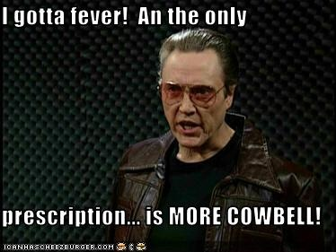 I gotta fever!  An the only  prescription... is MORE COWBELL!