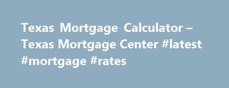 Texas Mortgage Calculator – Texas Mortgage Center #latest #mortgage #rates http://mortgage.remmont.com/texas-mortgage-calculator-texas-mortgage-center-latest-mortgage-rates/  #mortgage loan calculator with taxes # Texas Mortgage Calculator How is a mortgage calculated? Here s what you need to know in order to calculate your monthly payment on a mortgage without the Texas Mortgage Calculator. First, you need to find out the principal amount. The principal is the amount you are borrowing or…