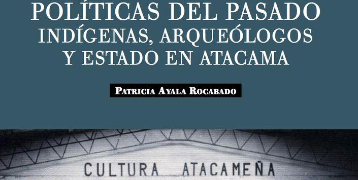 Patricia Ayala Rocabado. Políticas del pasado: indígenas, arqueólogos y estado en Atacama. San Pedro de Atacama, Chile, Línea Editorial IIAM, Universidad Católica del Norte, 2008.