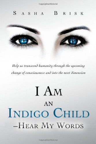 I Am an Indigo Child - Hear My Words: Help Us Transcend Humanity Through the Upcoming Change of Consciousness and Into the Next Dimension by Sasha Brisk, http://www.amazon.com/dp/1452505578/ref=cm_sw_r_pi_dp_3QJZqb0YRH3Z9