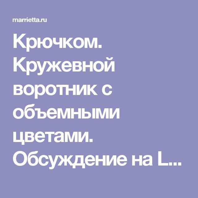 Крючком. Кружевной воротник с объемными цветами. Обсуждение на LiveInternet - Российский Сервис Онлайн-Дневников