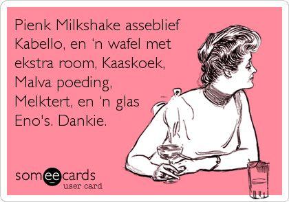 Pienk Milkshake asseblief Kabello, en 'n wafel met ekstra room, Kaaskoek, Malva poeding, Melktert, en 'n glas Eno's. Dankie.