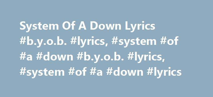 """System Of A Down Lyrics #b.y.o.b. #lyrics, #system #of #a #down #b.y.o.b. #lyrics, #system #of #a #down #lyrics http://tulsa.remmont.com/system-of-a-down-lyrics-b-y-o-b-lyrics-system-of-a-down-b-y-o-b-lyrics-system-of-a-down-lyrics/  # """"B.Y.O.B."""" lyrics Why do they always send the poor? Barbarisms by Barbaras With pointed heels. Victorious, victories kneel. For brand new spankin' deals. Marching forward hypocritic And hypnotic computers. You depend on our protection, Yet you feed us lies…"""