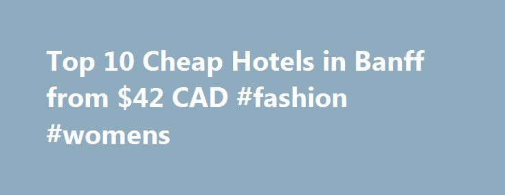 Top 10 Cheap Hotels in Banff from $42 CAD #fashion #womens http://hotel.remmont.com/top-10-cheap-hotels-in-banff-from-42-cad-fashion-womens/ #banff motels # Cheap Hotels in Banff Enjoy Banff on a Budget Trying to plan a trip to Banff without blowing your entire budget on the hotel room? Luckily, Hotels.com is here to help. We have 17 cheap Banff hotels for you to choose from, with prices starting at just $42 CAD/night ! In the […]