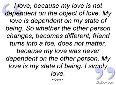I love, because my love is not dependent on the object of love. My love is dependent on my state of being. So whether the other person changes, becomes different, friend turns into a foe, does not matter, because my love was never dependent on the other person. My love is my state of being. I simply love.